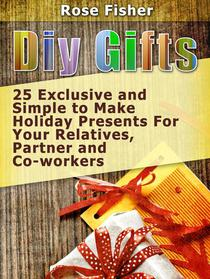 Diy Gifts: 25 Exclusive and Simple to Make Holiday Presents For Your Relatives, Partner, and Co-workers
