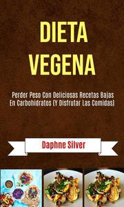 Dieta Vegena: Perder Peso Con Deliciosas Recetas Bajas En Carbohidratos (Y Disfrutar Las Comidas)