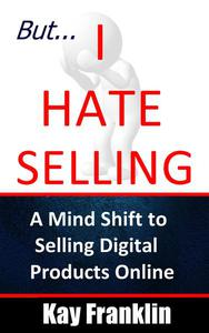 But I Hate Selling! A Mind Shift to Selling Digital Products Online