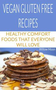 Vegan Gluten Free Recipes:  Healthy Comfort Foods That Everyone Will Love