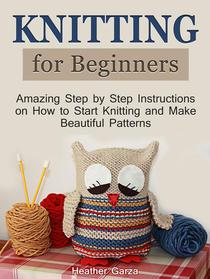 Knitting for Beginners: Amazing Step by Step Instructions on How to Start Knitting and Make Beautiful Patterns