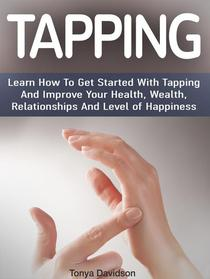 Tapping:  Learn How To Get Started With Tapping And Improve Your Health, Wealth, Relationships And Level of Happiness