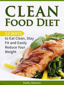 Clean Food Diet: 33 Ways to Eat Clean, Stay Fit and Easily Reduce Your Weight