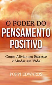 O Poder do Pensamento Positivo: Como Aliviar seu Estresse e Mudar sua Vida