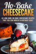 No-Bake Cheesecake: 40 Low-Carb, No-Bake Cheesecake Recipes That You Can Indulge in Without Guilt