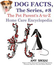Dog Facts, The Series #8: The Pet Parent's A-to-Z Home Care Encyclopedia