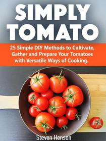 Simply Tomato: 25 Simple DIY Methods to Cultivate, Gather and Prepare Your Tomatoes with Versatile Ways of Cooking.