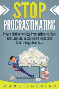 Stop Procrastinating: Proven Methods to Stop Procrastination, Cure Your Laziness, Become More Productive & Get Things Done Fast
