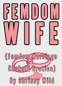 Femdom Wife (Femdom Marriage Cuckold Erotica)