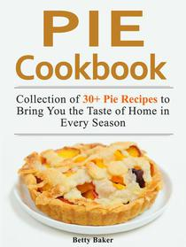 Pie Cookbook: Collection of 30+ Pie Recipes to Bring You the Taste of Home in Every Season