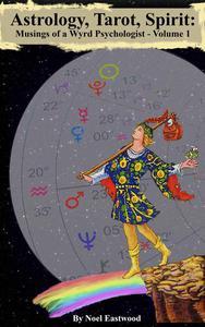 Astrology, Tarot, Spirit: Musings of a Wyrd Psychologist Vol 1