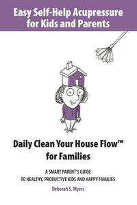 Easy Self-Help Acupressure for Kids and Parents: Daily Clean Your House Flow for Families —A Smart Parent's Guide to Healthy, Productive Kids and Happy Families