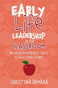 Early Life Leadership in the Classroom: Resources, Strategies & Tidbits to Grow Great Leaders