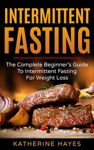 Intermittent Fasting: A Diet For Beginners,For Keto, For Weight Loss, For Women and For Life
