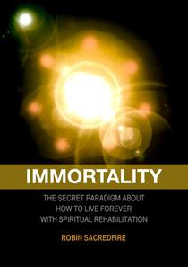 Immortality: The Secret Paradigm about How to Live Forever with Spiritual Rehabilitation
