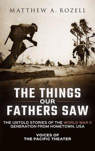 The Things Our Fathers Saw-The Untold Stories of the World War II Generation from Hometown, USA-Voices of the Pacific Theater