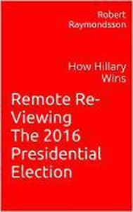 Remote Viewing the 2016 Election: A Psychic Look at How Hillary Wins