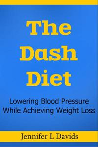The Dash Diet: Lowering Blood Pressure While Achieving Weight Loss Jennifer L Davids