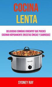 Cocina Lenta: Deliciosas Comidas Crockpot Que Puedes Cocinar Rápidamente (Recetas Únicas Y Sabrosas)