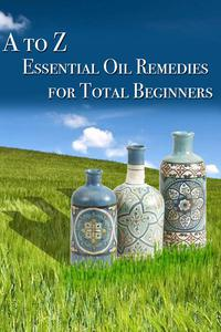 A to Z Essential Oil Remedies for Total Beginners