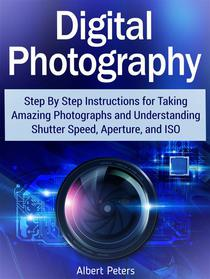 Digital Photography: Step By Step Instructions for Taking Amazing Photographs and Understanding Shutter Speed, Aperture, and Iso