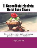 Il Cuoco Nutrizionista - Dolci Zero Grano: Ricette di dolci e dolciumi senza grano dolcemente naturali