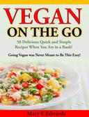 Vegan On the GO: 50 Delicious Quick and Simple Recipes When You Are in a Rush!  Going Vegan was Never Meant to Be This Easy!