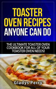 Toaster Oven Recipes Anyone Can Do: The Ultimate Toaster Oven Cookbook for All of Your Toaster Oven Needs!