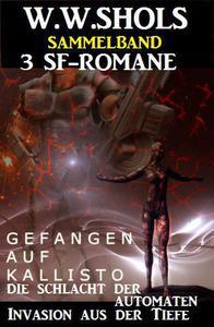 Sammelband 3 SF-Romane: Gefangen auf Kallisto / Die Schlacht der Automaten /Invasion aus der Tiefe