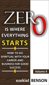 Zero is Where Everything Starts: How to go Spiritual with your Career and Business for Good Success