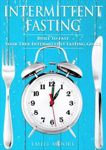 Intermittent Fasting: Built To Fast - Your True Intermittent Fasting Guide