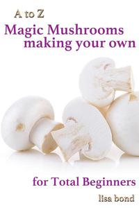 A to Z Magic Mushrooms Making Your Own for Total Beginners