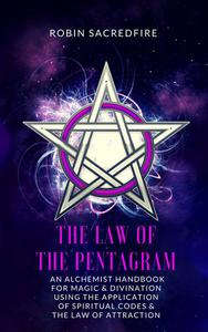 The Law of the Pentagram: An Alchemist Handbook for Magic and Divination Using the Application of Spiritual Codes and the Law of Attraction