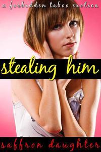 Stealing Him (A Forbidden Taboo Erotica)