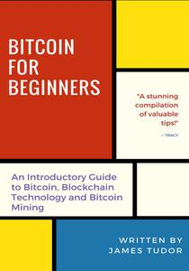 Bitcoin for Beginners: An Introductory Guide to Bitcoin, Blockchain Technology and Bitcoin Mining