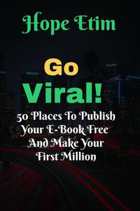 Go Viral: 50 Places to Publish Your eBook Free and Make Your First Million
