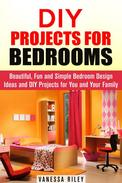 DIY Projects for Bedrooms: Beautiful, Fun and Simple Bedroom Design Ideas and DIY Projects for You and Your Family