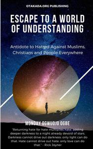 Escape To A World Of Understanding Antidote to Hatred Against Muslims, Christians and People Everywhere