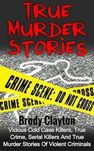 True Murder Stories: Vicious Cold Case Killers, True Crime, Serial Killers and True Murder Stories of Violent Criminals