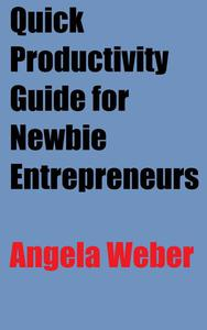 Quick Productivity Guide for Newbie Entrepreneurs and Freelance Writers: Time Management Skills for a More Efficient and Successful Business Life