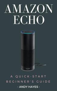 Amazon Echo : A Quick-Start Beginner's Guide