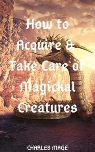 How to Acquire & Take Care of Magickal Creatures