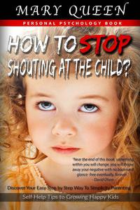 How to Stop Shouting at the Child? Discover Your Easy Step by Step Way to Simplicity Parenting (Self-Help Tips to Growing Happy Kids)