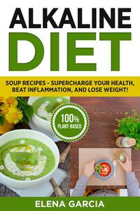 Alkaline Diet: Soup Recipes: Supercharge Your Health, Beat Inflammation, and Lose Weight!