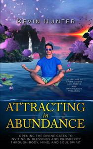 Attracting in Abundance: Opening the Divine Gates to Inviting in Blessings and Prosperity Through Body, Mind, and Spirit