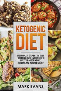 Ketogenic Diet : The Complete Step by Step Guide for Beginners to Living the Keto Lifestyle – Lose Weight, Burn Fat, and Increase Energy