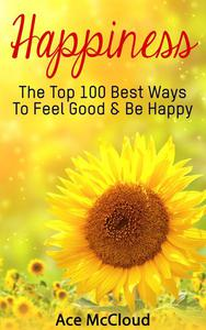Happiness: The Top 100 Best Ways To Feel Good & Be Happy