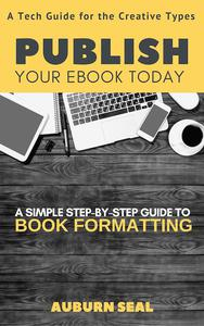 Publish Your Ebook Today: A Tech Guide for the Creative Types