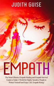 Empath: The Most Effective Empath Healing and Empath Survival Guide in Today's World for Highly Sensitive People to Protect Yourself and Enjoy Life. Empath Rising!
