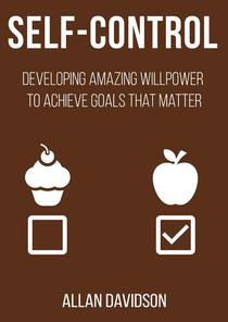 Self Control: Developing Amazing Willpower to Achieve Goals that Matter